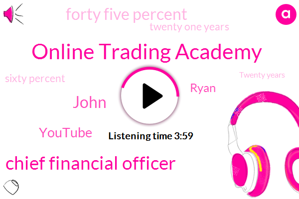 Online Trading Academy,Chief Financial Officer,John,Youtube,Ryan,Forty Five Percent,Twenty One Years,Sixty Percent,Twenty Years,Five Percent