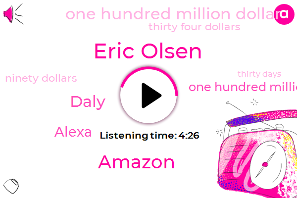 Eric Olsen,Amazon,Daly,Alexa,One Hundred Million Dollars,One Hundred Million Dollar,Thirty Four Dollars,Ninety Dollars,Thirty Days