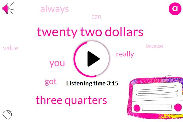 Twenty Two Dollars,Three Quarters
