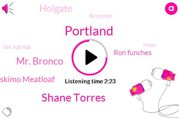 Portland,Shane Torres,Mr. Bronco,Eskimo Meatloaf,Ron Funches,Holgate,Bronner,Ian Karma,Kogyo,Hollywood,Carmel,Mexico,Texas,Chicago