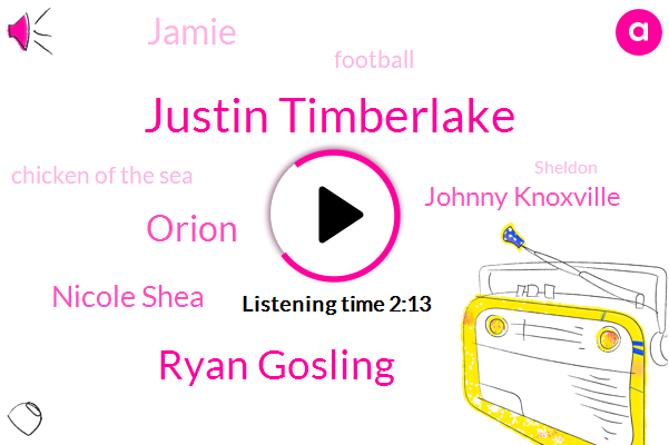 Justin Timberlake,Ryan Gosling,Orion,Nicole Shea,Johnny Knoxville,Jamie,Football,Chicken Of The Sea,Sheldon
