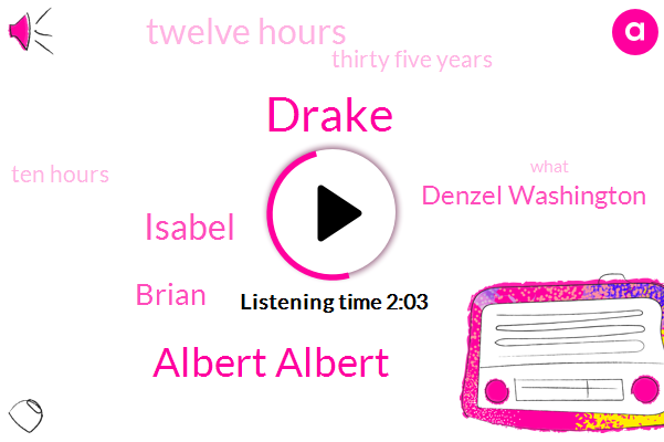 Drake,Albert Albert,Isabel,Brian,Denzel Washington,Twelve Hours,Thirty Five Years,Ten Hours