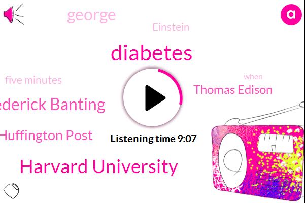 Diabetes,Harvard University,Dr Frederick Banting,Huffington Post,Thomas Edison,George,Einstein,Five Minutes