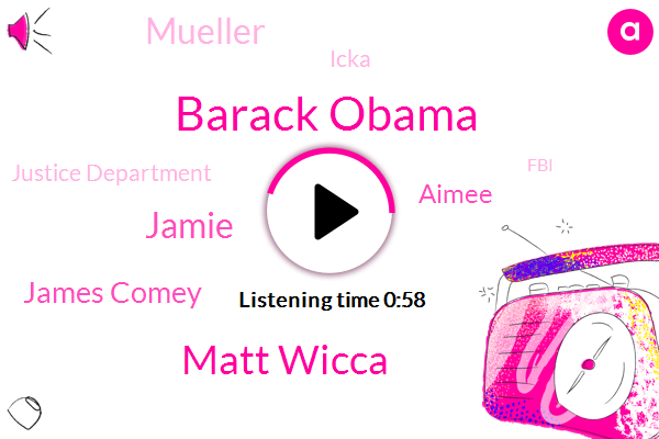 Barack Obama,Matt Wicca,Jamie,James Comey,Aimee,Justice Department,FBI,President Trump,Amazon,Mueller,Icka