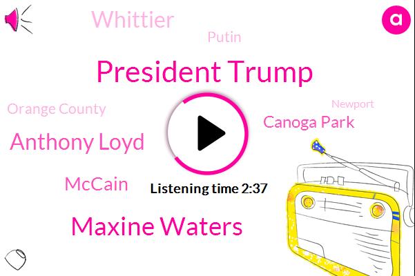 President Trump,Maxine Waters,Anthony Loyd,Mccain,KFI,Canoga Park,Whittier,Putin,Orange County,Newport,San Pedro,Russia,Helsinki,Fire Authority,Amanda,Hawaii Alaba,Lake Forest