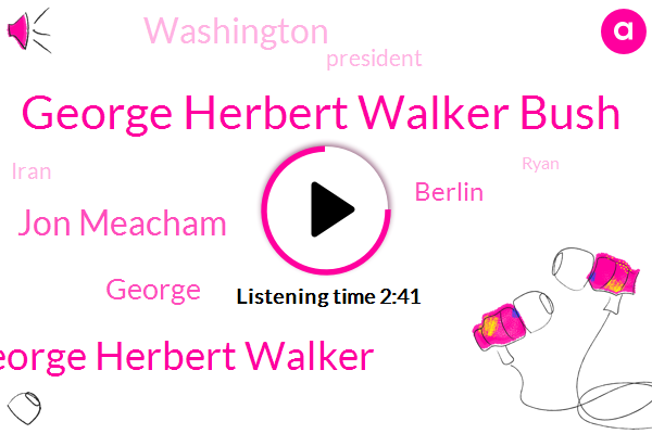George Herbert Walker Bush,George Herbert Walker,Jon Meacham,George,Berlin,Washington,President Trump,Iran,Ryan,Harry Agi,Willie Horton,Chicago,Georgia