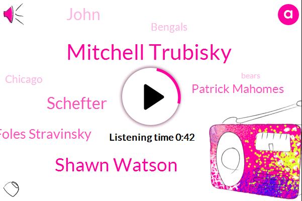 Mitchell Trubisky,Shawn Watson,Schefter,Chicago,Nick Foles Stravinsky,Bengals,Patrick Mahomes,John