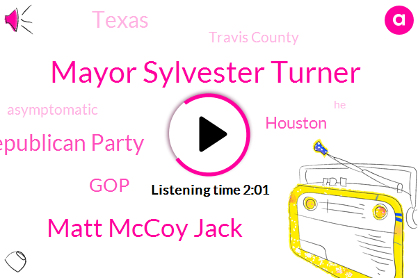 Houston,Texas Republican Party,Mayor Sylvester Turner,Matt Mccoy Jack,Travis County,Asymptomatic,Texas,GOP