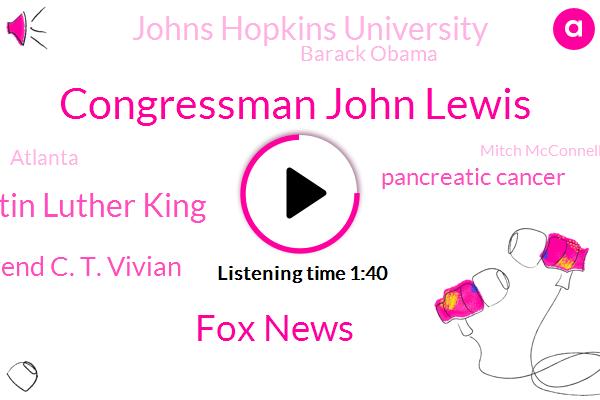 Congressman John Lewis,Fox News,Dr Martin Luther King,Reverend C. T. Vivian,FOX,Pancreatic Cancer,Johns Hopkins University,Barack Obama,Atlanta,Mitch Mcconnell,President Trump,Alabama,United States,Senate,Louis,America