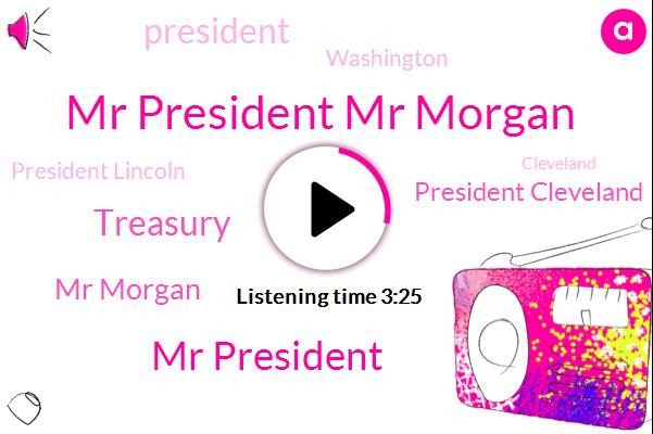 Mr President Mr Morgan,Mr President,Treasury,Mr Morgan,President Cleveland,President Trump,Washington,President Lincoln,Cleveland,United States,Attorney,White House,Richard Only,DC,Executive,Secretary,Congress,New York