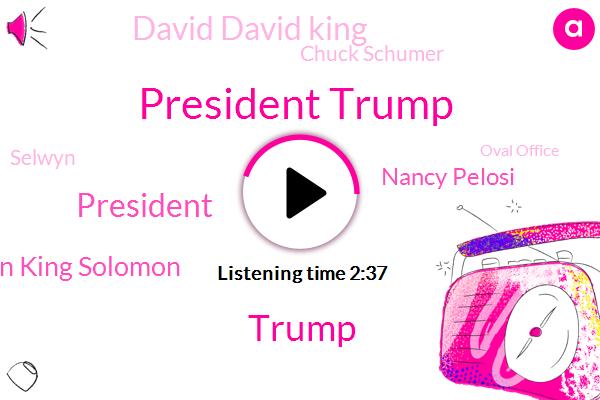 President Trump,Donald Trump,Solomon King Solomon,Nancy Pelosi,David David King,Chuck Schumer,Selwyn,Oval Office,Lord