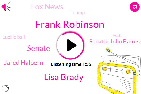 Frank Robinson,Lisa Brady,Senate,Jared Halpern,Senator John Barrosso,Fox News,Donald Trump,Lucille Ball,Austin,Richard Shelby,Cossio Cortez,FOX,Nancy Pelosi,New York,California