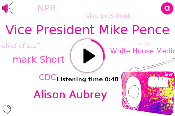 Vice President Mike Pence,Vice President,CDC,Alison Aubrey,White House Medical Unit,NPR,Chief Of Staff,Mark Short