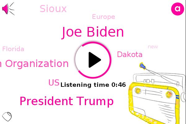 United States,Joe Biden,World Health Organization,President Trump,Dakota,Europe,Sioux,Florida