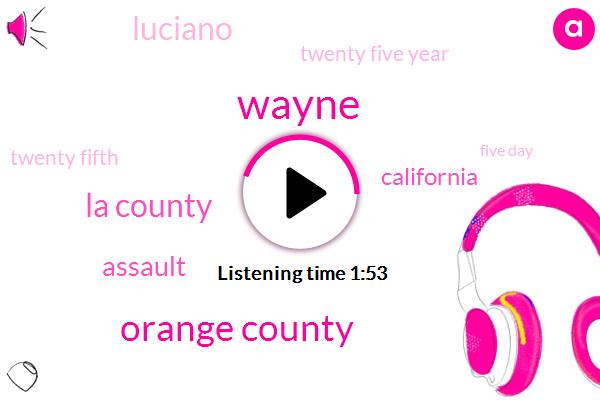 Wayne,Orange County,La County,Assault,California,Luciano,Twenty Five Year,Twenty Fifth,Five Day,10Day