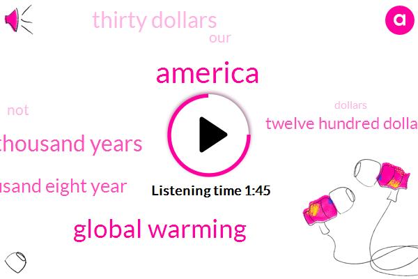 America,Global Warming,Twenty Nine Thousand Years,Sixty Thousand Eight Year,Twelve Hundred Dollars,Thirty Dollars