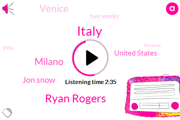 Italy,Ryan Rogers,Milano,Jon Snow,United States,Venice,Two Weeks