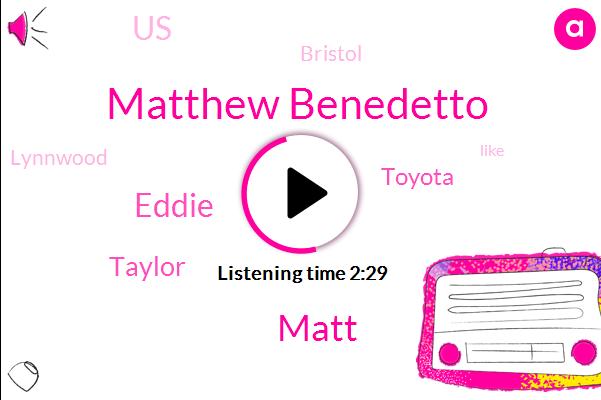 United States,Toyota,Matthew Benedetto,Bristol,Matt,Eddie,Lynnwood,Taylor,Two Weeks,Ten Days