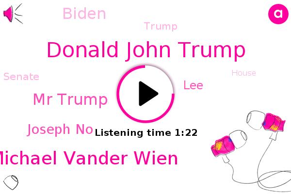 Donald John Trump,Michael Vander Wien,Mr Trump,Joseph No,Senate,House,Donald Trump,United States,LEE,Congress,Biden