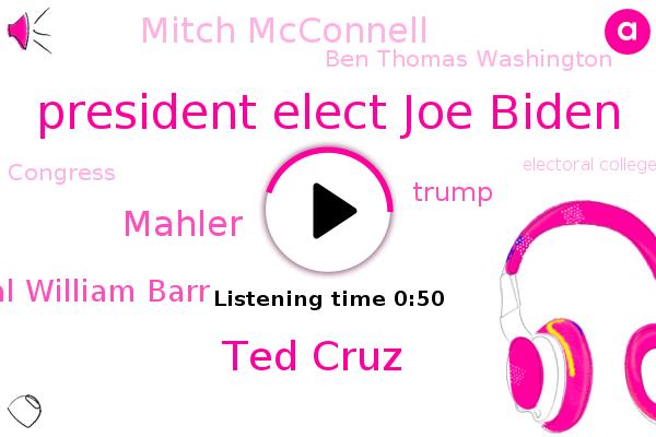 President Elect Joe Biden,Ted Cruz,Congress,Electoral College,Electoral Commission,Mahler,Attorney General William Barr,Texas,Donald Trump,Mitch Mcconnell,Senate,Ben Thomas Washington