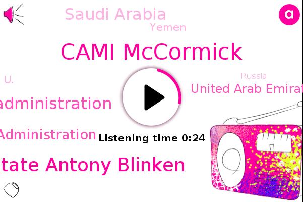 Biden Administration,Trump Administration,Cami Mccormick,Secretary Of State Antony Blinken,United Arab Emirates,Saudi Arabia,Yemen,U.,Russia