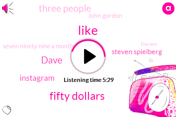 Fifty Dollars,Dave,TWO,Instagram,Steven Spielberg,Three People,John Gordon,Seven Ninety Nine A Month,Dacians,Twenty Dollars A Month,A Ton Of Money,Nick,One Guy,X. Tube,Money,Asian,Coda