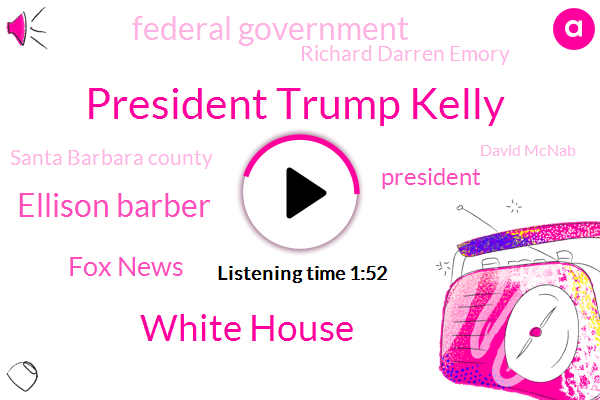 President Trump Kelly,White House,Ellison Barber,Fox News,President Trump,Federal Government,Richard Darren Emory,Santa Barbara County,David Mcnab,PAM,FOX,Charles County,Murder,Tim Lomar,Missouri,Michelle Maderas,Chief Of Staff,Kate Katzen