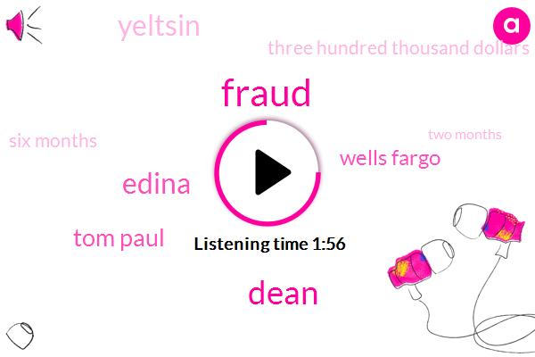 Fraud,Dean,Edina,Tom Paul,Wells Fargo,Yeltsin,Three Hundred Thousand Dollars,Six Months,Two Months