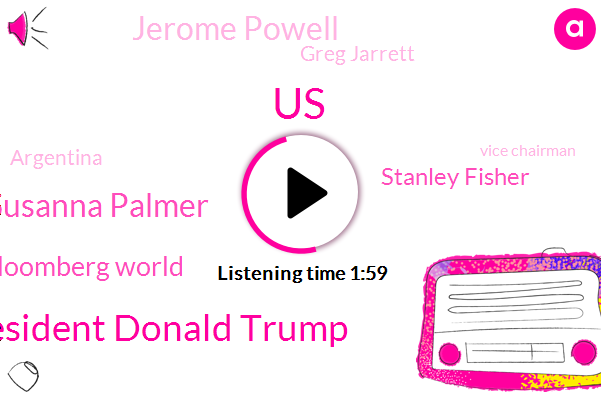 United States,Bloomberg,President Donald Trump,Susanna Palmer,Bloomberg World,Stanley Fisher,Jerome Powell,Greg Jarrett,Argentina,Vice Chairman,Twitter,Federal Reserve,BBC,Amsterdam,Chairman