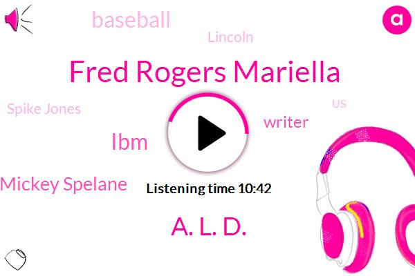 Fred Rogers Mariella,A. L. D.,IBM,Mickey Spelane,Writer,Baseball,Alda,Lincoln,Spike Jones,United States,Leo Dicaprio,Mister Rogers,Hanks,O. N. E. D.,A. L. Da,Director