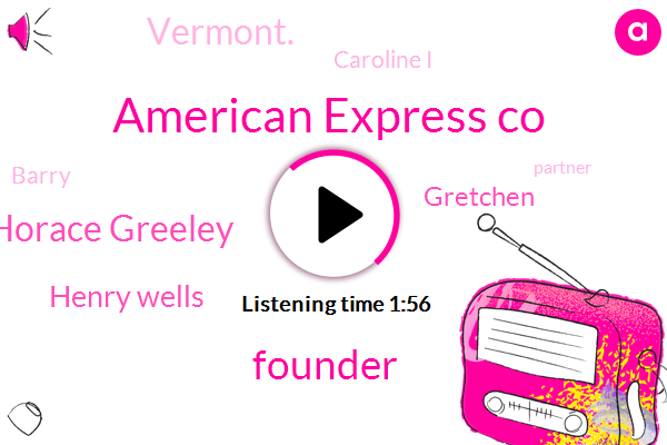 American Express Co,Founder,Horace Greeley,Henry Wells,Gretchen,Vermont.,Caroline I,Barry,Partner,New Hampshire.