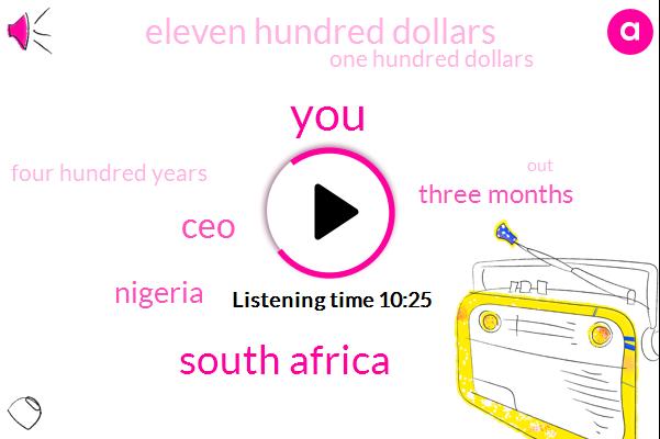 South Africa,CEO,Nigeria,Three Months,Eleven Hundred Dollars,One Hundred Dollars,Four Hundred Years