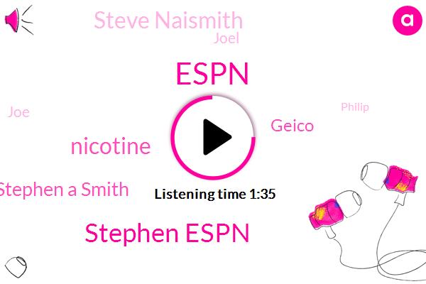 Espn,Stephen Espn,Nicotine,Stephen A Smith,Stephen,Geico,Steve Naismith,Joel,JOE,Philip,Fifteen Percent