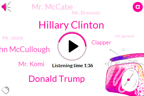 Hillary Clinton,Congress,Donald Trump,John Mccullough,Mr. Komi,Clapper,Mr. Mccabe,President Trump,Mr. Brennan,Mr. Stone,Mr. General