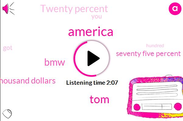 America,TOM,BMW,One Thousand Dollars,Seventy Five Percent,Twenty Percent