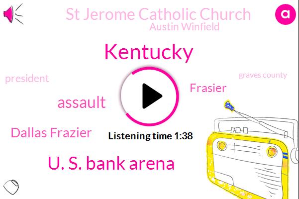 Kentucky,U. S. Bank Arena,Assault,Dallas Frazier,Frasier,St Jerome Catholic Church,Austin Winfield,President Trump,Graves County,Matt Bevin,Attorney,Bashir,Seven Hundred W,Ten Thousand Dollars,Sixty Five Degrees,Twenty Nine Year,Sixty One Year