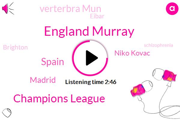 England Murray,Champions League,Spain,Madrid,Niko Kovac,Verterbra Mun,Eibar,Brighton,Schizophrenia,Lindsey,SAM,Josh Sergeant,Italy,Germany,Arson