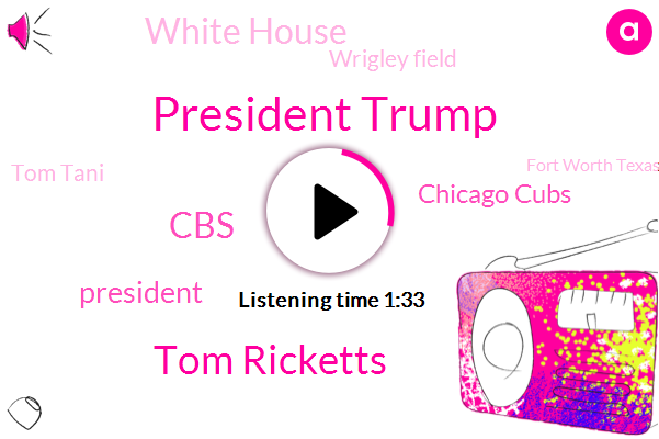President Trump,Tom Ricketts,CBS,Chicago Cubs,White House,Wrigley Field,Tom Tani,Fort Worth Texas,Wrigley Ville,Mike Segal,Pam Coulter,Los Angeles,Newark,Texas,New Jersey,Austin