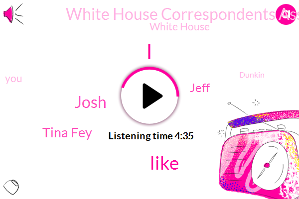 Josh,Tina Fey,Jeff,White House Correspondents Association,White House,Dunkin,Chevy,Chris Farley,Press Secretary,Mason,Washington,RMC,White House Correspondent,New York Times,La Times,President Trump