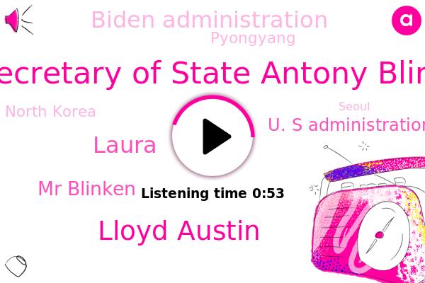 S. Secretary Of State Antony Blinken,Pyongyang,U. S Administration,Biden Administration,North Korea,Seoul,U.,South Korea,Lloyd Austin,Laura,Mr Blinken,Washington