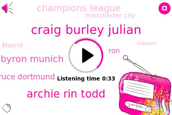 Craig Burley Julian,Archie Rin Todd,Byron Munich,Champions League,Bruce Dortmund,RON,Manchester City,Madrid,Liverpool