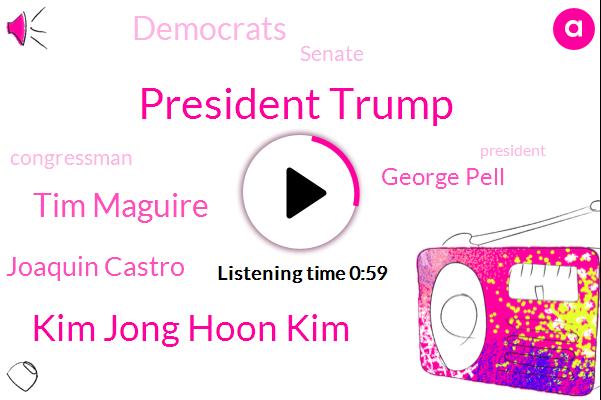 President Trump,Kim Jong Hoon Kim,Tim Maguire,Vietnam,Democrats,Joaquin Castro,George Pell,Hanoi,North Korea,Congressman,Senate,Texas,Mexico,Advisor,Australia