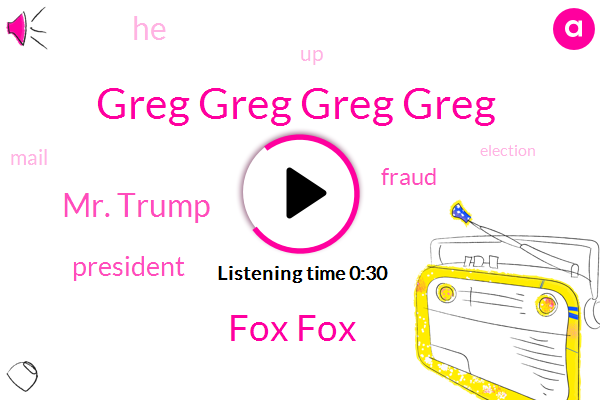 Greg Greg Greg Greg,Fox Fox,Mr. Trump,President Trump,Fraud
