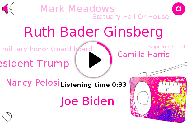 Ruth Bader Ginsberg,Statuary Hall Or House,Military Honor Guard Board,Joe Biden,Supreme Court,President Trump,Nancy Pelosi,Camilla Harris,White House,Mark Meadows,Chief Of Staff