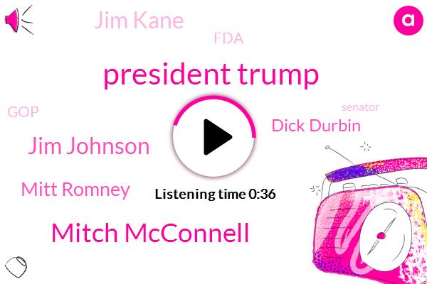 President Trump,FDA,Mitch Mcconnell,Jim Johnson,GOP,Senator,Mitt Romney,Dick Durbin,Jim Kane