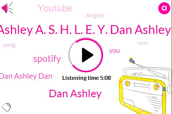 Ashley A. S. H. L. E. Y. Dan Ashley,Dan Ashley,Dan Ashley Dan,Spotify,Youtube,Angela
