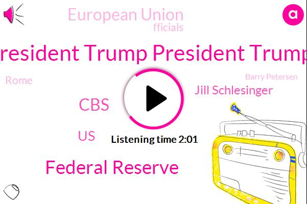 President Trump President Trump,Federal Reserve,CBS,United States,Jill Schlesinger,European Union,Fficials,Rome,Barry Petersen,Steven Mnuchin,Business Analyst,Francey,Indonesia,Seventy Eight Percent