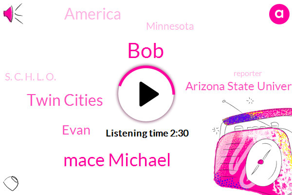 BOB,Mace Michael,Twin Cities,Evan,Arizona State University,America,Minnesota,S. C. H. L. O.,Reporter,Seventy Five Degrees,One Hundred Percent,Two Hundred Degree