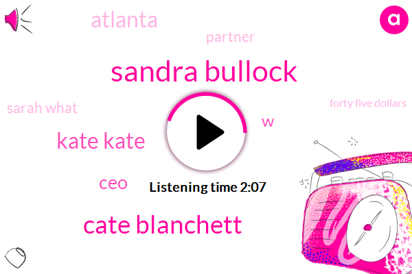 Sandra Bullock,Cate Blanchett,Kate Kate,CEO,W,Atlanta,Partner,Sarah What,Forty Five Dollars