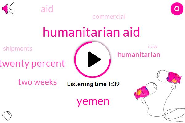 Humanitarian Aid,Yemen,Twenty Percent,Two Weeks